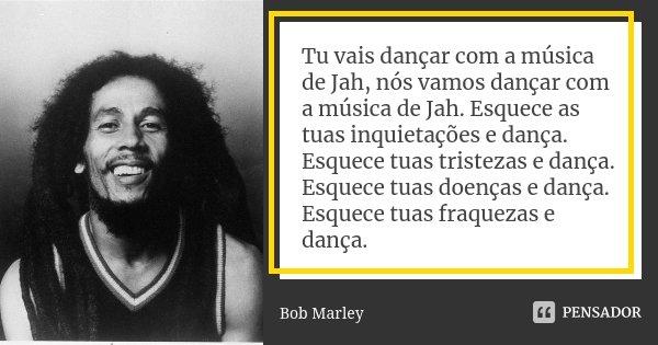 Tu vais dançar com a música de Jah, nós vamos dançar com a música de Jah. Esquece as tuas inquietações e dança. Esquece tuas tristezas e dança. Esquece tuas doe... Frase de Bob Marley.