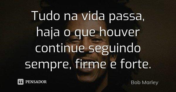 Tudo na vida passa, haja o que houver continue seguindo sempre, firme e forte.... Frase de Bob Marley.