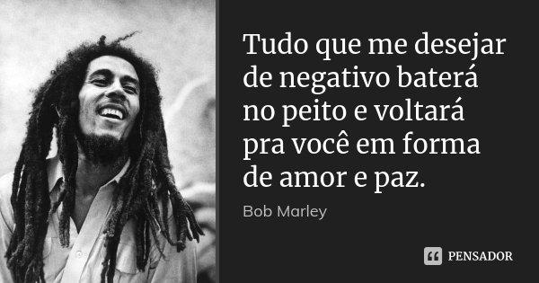 Tudo que me desejar de negativo baterá no peito e voltará pra você em forma de amor e paz.... Frase de Bob Marley.