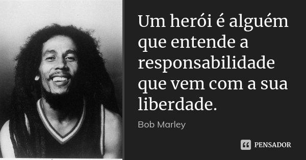 Um herói é alguém que entende a responsabilidade que vem com a sua liberdade.... Frase de Bob Marley.