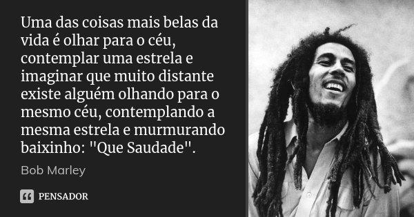 Uma das coisas mais belas da vida é olhar para o céu, contemplar uma estrela e imaginar que muito distante existe alguém olhando para o mesmo céu, contemplando ... Frase de Bob Marley.