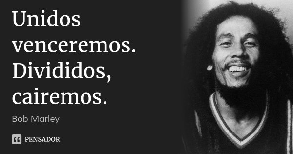 Unidos venceremos. Divididos, cairemos.... Frase de Bob Marley.