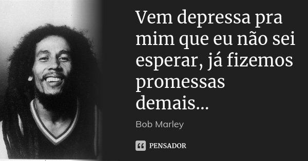 Vem depressa pra mim que eu não sei esperar, já fizemos promessas demais...... Frase de Bob Marley.