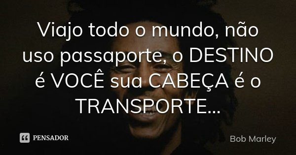 Viajo todo o mundo, não uso passaporte, o DESTINO é VOCÊ sua CABEÇA é o TRANSPORTE ...... Frase de Bob Marley.