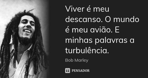Viver é meu descanso. O mundo é meu avião. E minhas palavras a turbulência.... Frase de Bob Marley.