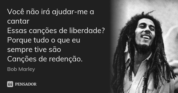 Você não irá ajudar-me a cantar Essas canções de liberdade? Porque tudo o que eu sempre tive são Canções de redenção.... Frase de Bob Marley.
