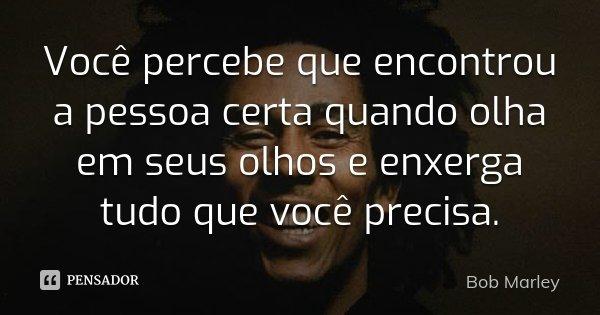 Você percebe que encontrou a pessoa certa quando olha em seus olhos e enxerga tudo que você precisa.... Frase de Bob Marley.