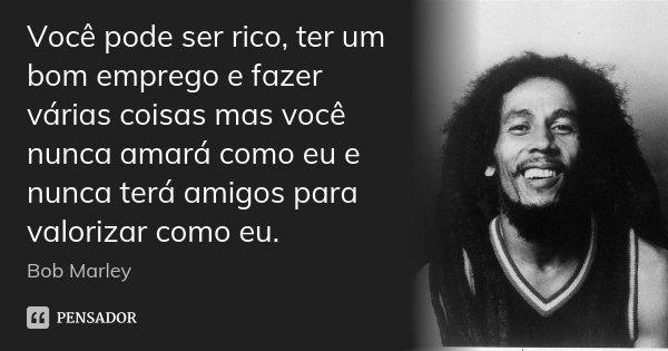 Você pode ser rico, ter um bom emprego e fazer várias coisas mas você nunca amará como eu e nunca terá amigos para valorizar como eu.... Frase de Bob Marley.