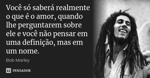 Você só saberá realmente o que é o amor, quando lhe perguntarem sobre ele e você não pensar em uma definição, mas em um nome.... Frase de Bob Marley.