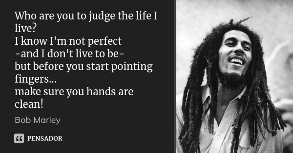 Who are you to judge the life I live? I know I'm not perfect -and I don't live to be- but before you start pointing fingers... make sure you hands are clean!... Frase de Bob Marley.