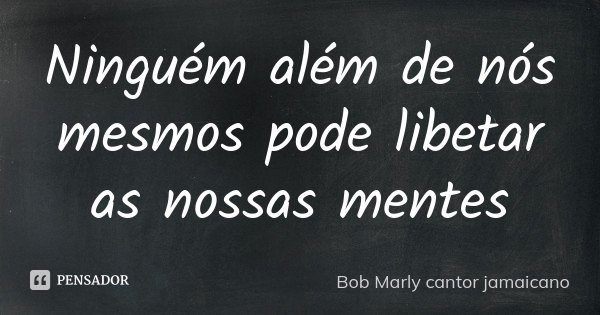 Ninguém além de nós mesmos pode libetar as nossas mentes... Frase de Bob Marly cantor jamaicano.