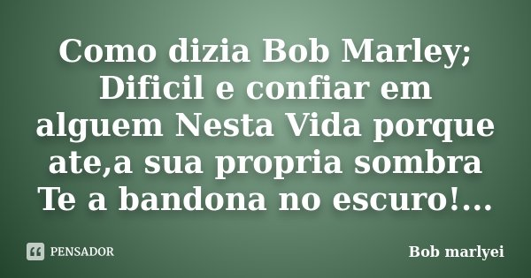Como dizia Bob Marley; Dificil e confiar em alguem Nesta Vida porque ate,a sua propria sombra Te a bandona no escuro!...... Frase de Bob marlyei.