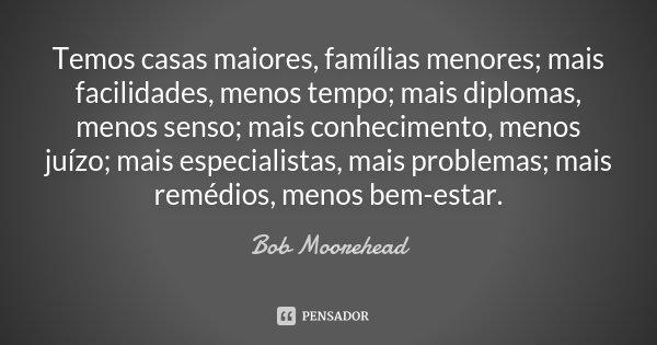 Temos casas maiores, famílias menores; mais facilidades, menos tempo; mais diplomas, menos senso; mais conhecimento, menos juízo; mais especialistas, mais probl... Frase de Bob Moorehead.