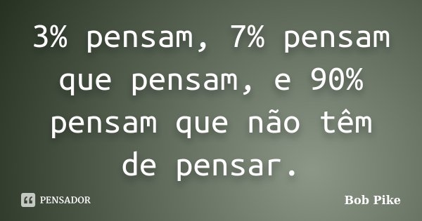3% pensam, 7% pensam que pensam, e 90% pensam que não têm de pensar.... Frase de Bob Pike.