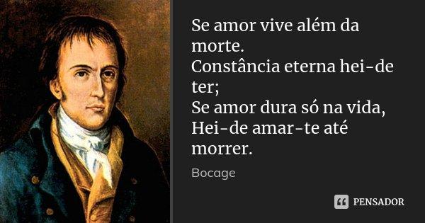 Se amor vive além da morte. Constância eterna hei-de ter; Se amor dura só na vida, Hei-de amar-te até morrer.... Frase de Bocage.