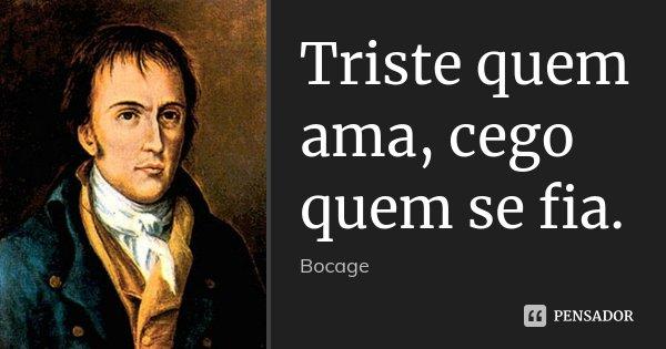 Triste quem ama, cego quem se fia.... Frase de Bocage.