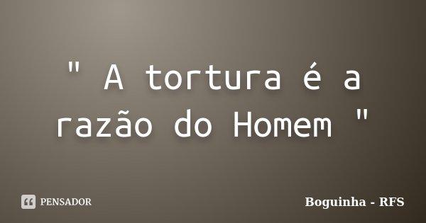 """"""" A tortura é a razão do Homem """"... Frase de Boguinha - RFS."""