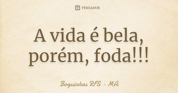 A vida é bela, porém, foda!!!... Frase de Boguinhas RFS - MA.