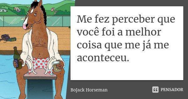 Me fez perceber que você foi a melhor coisa que me já me aconteceu.... Frase de Bojack Horseman.