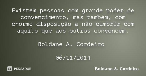 Existem pessoas com grande poder de convencimento, mas também, com enorme disposição a não cumprir com aquilo que aos outros convencem. Boldane A. Cordeiro 06/1... Frase de Boldane A. Cordeiro.