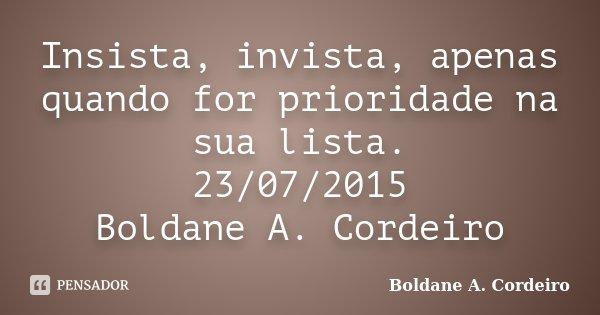 Insista, invista, apenas quando for prioridade na sua lista. 23/07/2015 Boldane A. Cordeiro... Frase de Boldane A. Cordeiro.
