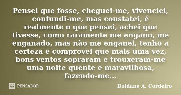 Pensei que fosse, cheguei-me, vivenciei, confundi-me, mas constatei, é realmente o que pensei, achei que tivesse, como raramente me engano, me enganado, mas não... Frase de Boldane A. Cordeiro.