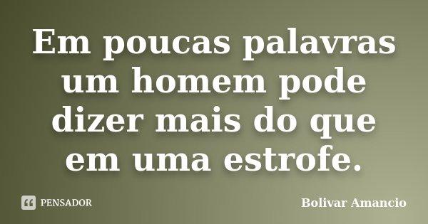 Em poucas palavras um homem pode dizer mais do que em uma estrofe.... Frase de Bolivar Amancio.