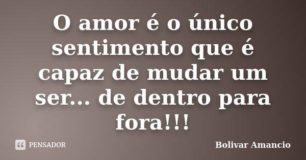 O amor é o único sentimento que é capaz de mudar um ser... de dentro para fora!!!... Frase de Bolivar Amancio.