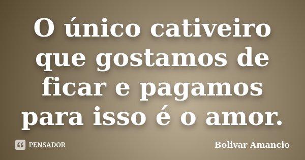 O único cativeiro que gostamos de ficar e pagamos para isso é o amor.... Frase de Bolivar Amancio.