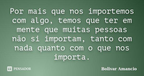 Por mais que nos importemos com algo, temos que ter em mente que muitas pessoas não si importam, tanto com nada quanto com o que nos importa.... Frase de Bolivar Amancio.