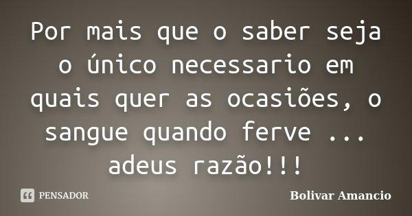 Por mais que o saber seja o único necessario em quais quer as ocasiões, o sangue quando ferve ... adeus razão!!!... Frase de Bolivar Amancio.