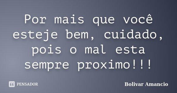Por mais que você esteje bem, cuidado, pois o mal esta sempre proximo!!!... Frase de Bolivar Amancio.