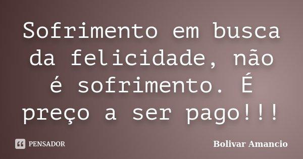 Sofrimento em busca da felicidade, não é sofrimento. É preço a ser pago!!!... Frase de Bolivar Amancio.