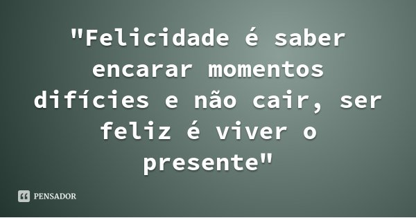 """""""Felicidade é saber encarar momentos difícies e não cair, ser feliz é viver o presente""""... Frase de Bolivar."""
