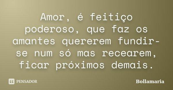 Amor, é feitiço poderoso, que faz os amantes quererem fundir-se num só mas recearem, ficar próximos demais.... Frase de Bollamaria.