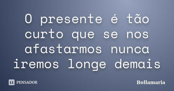 O presente é tão curto que se nos afastarmos nunca iremos longe demais... Frase de Bollamaria.