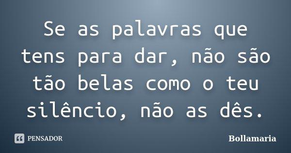 Se as palavras que tens para dar, não são tão belas como o teu silêncio, não as dês.... Frase de Bollamaria.