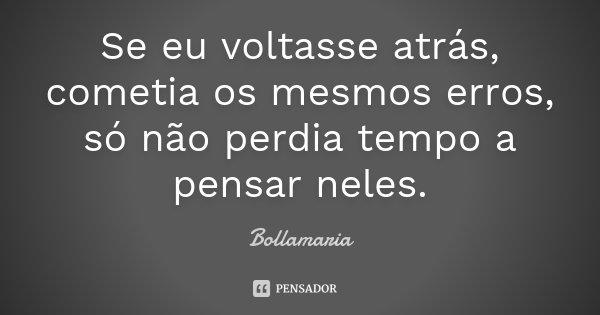 Se eu voltasse atrás, cometia os mesmos erros, só não perdia tempo a pensar neles.... Frase de Bollamaria.