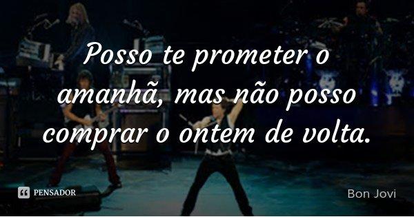 Posso te prometer o amanhã, mas não posso comprar o ontem de volta.... Frase de Bon Jovi.