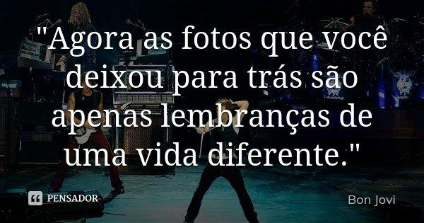 """""""Agora as fotos que você deixou para trás são apenas lembranças de uma vida diferente.""""... Frase de Bon Jovi."""