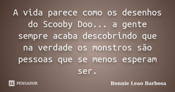 A Vida Parece Como Os Desenhos Do Scooby Bonnie Leão Barbosa