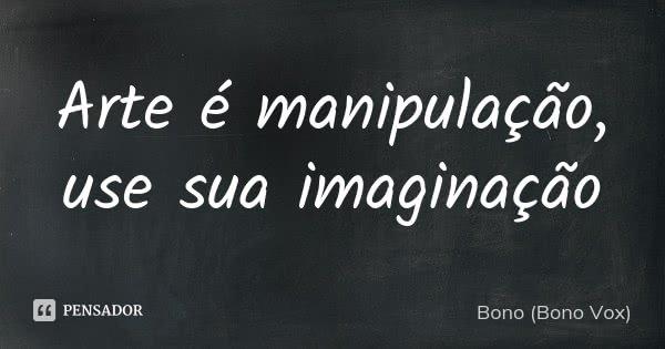 Arte é manipulação, use sua imaginação... Frase de Bono (Bono Vox).