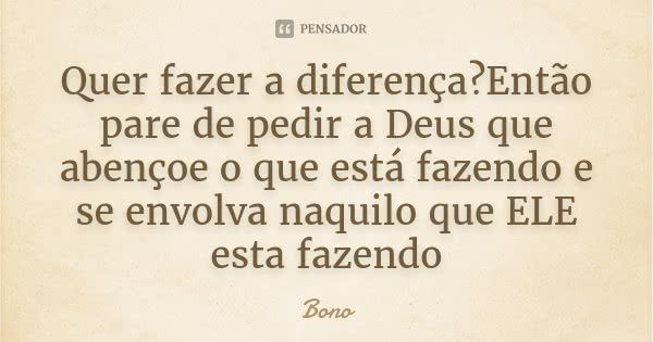 Quer fazer a diferença?Então pare de pedir a Deus que abençoe o que está fazendo e se envolva naquilo que ELE esta fazendo... Frase de Bono.