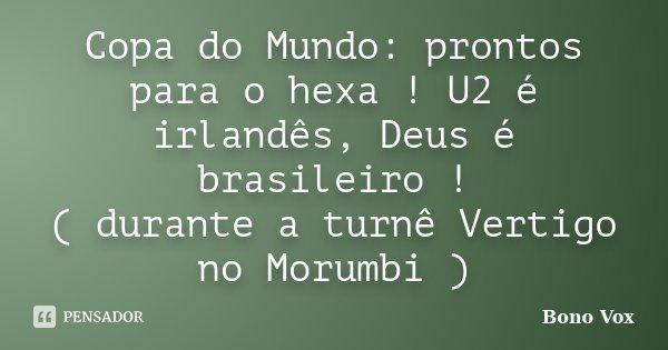 Copa do Mundo: prontos para o hexa ! U2 é irlandês, Deus é brasileiro ! ( durante a turnê Vertigo no Morumbi )... Frase de Bono Vox.