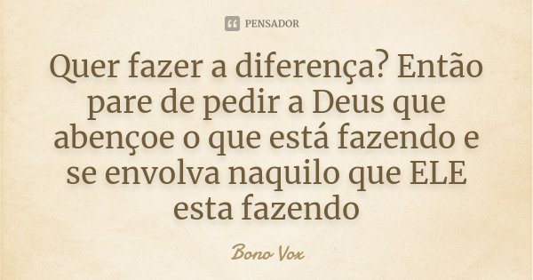 Quer fazer a diferença? Então pare de pedir a Deus que abençoe o que está fazendo e se envolva naquilo que ELE esta fazendo... Frase de Bono Vox.