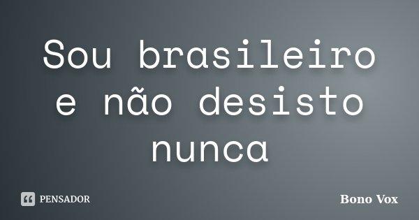 Sou brasileiro e não desisto nunca... Frase de Bono Vox.