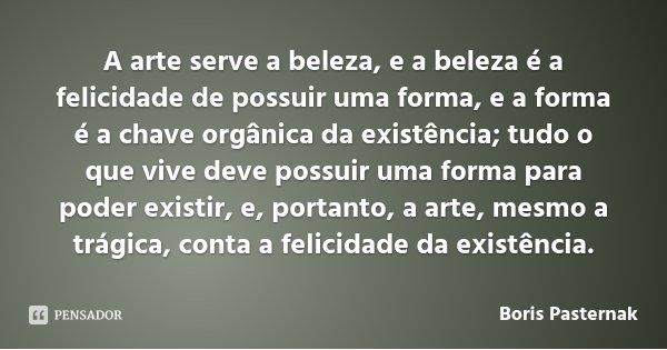 A arte serve a beleza, e a beleza é a felicidade de possuir uma forma, e a forma é a chave orgânica da existência; tudo o que vive deve possuir uma forma para p... Frase de Boris Pasternak.