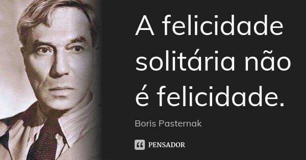 A felicidade solitária não é felicidade.... Frase de Boris Pasternak.