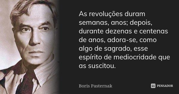 As revoluções duram semanas, anos; depois, durante dezenas e centenas de anos, adora-se, como algo de sagrado, esse espírito de mediocridade que as suscitou.... Frase de Boris Pasternak.