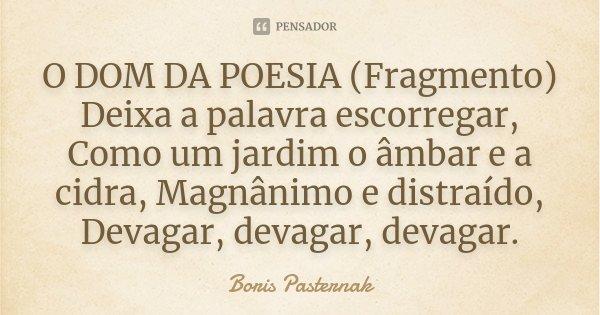 O DOM DA POESIA (Fragmento) Deixa a palavra escorregar, Como um jardim o âmbar e a cidra, Magnânimo e distraído, Devagar, devagar, devagar.... Frase de Boris Pasternak.
